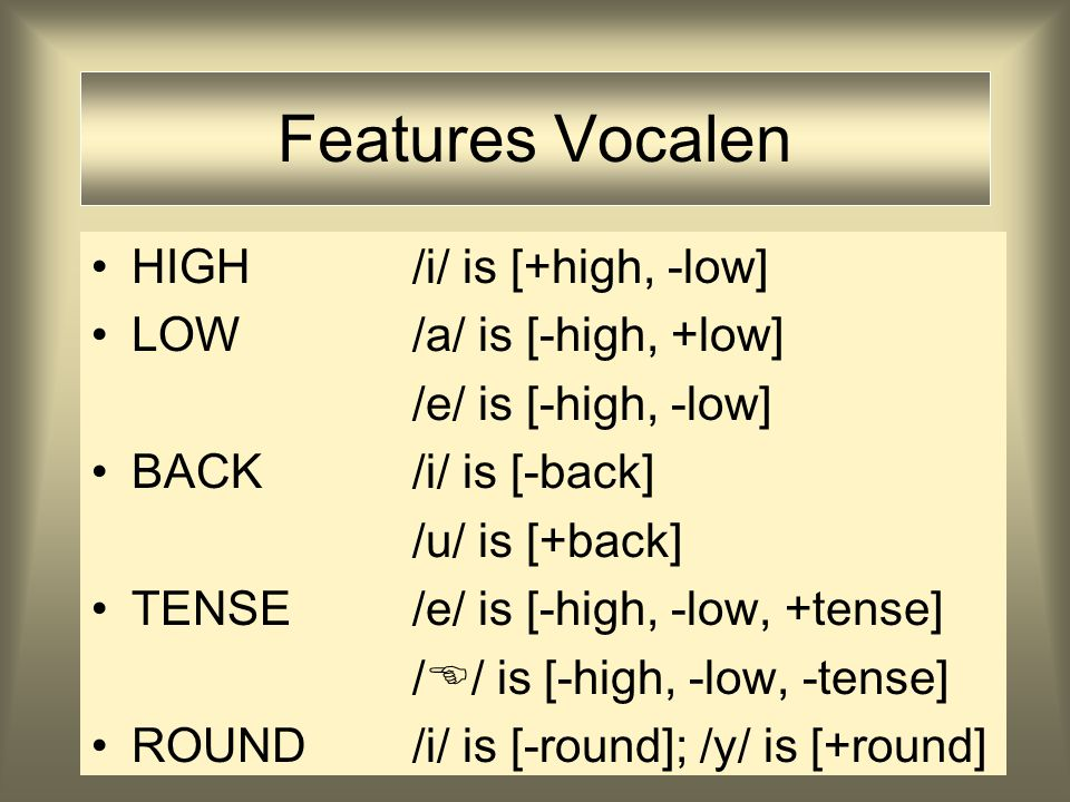 Features Vocalen HIGH /i/ is [+high, -low] LOW /a/ is [-high, +low]
